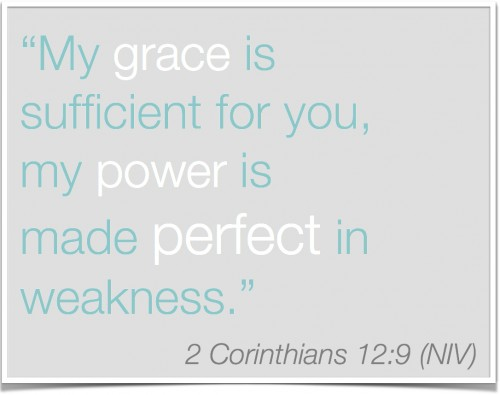 2 Corinthians 12:9 My grace is sufficient for you, my power is made perfect in weakness.