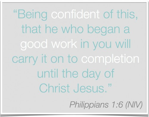 Philippians 1:6 He who began a good work in you will carry it on to completion